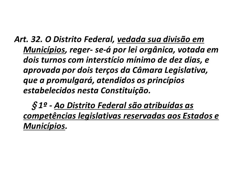 Art. 32. O Distrito Federal, vedada sua divisão em Municípios, reger- se-á por lei orgânica, votada em dois turnos com interstício mínimo de dez dias, e aprovada por dois terços da Câmara Legislativa, que a promulgará, atendidos os princípios estabelecidos nesta Constituição.