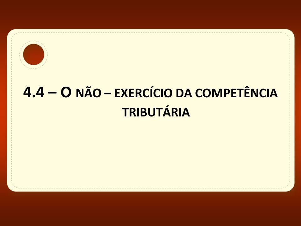 4.4 – O NÃO – EXERCÍCIO DA COMPETÊNCIA TRIBUTÁRIA
