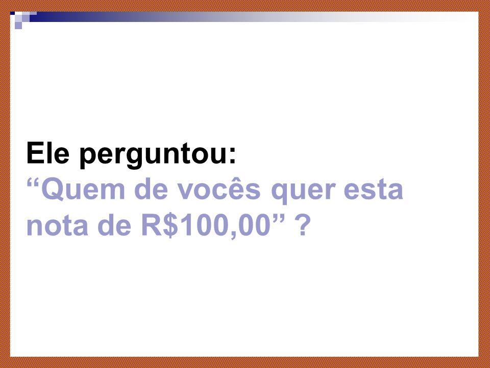 Ele perguntou: Quem de vocês quer esta nota de R$100,00