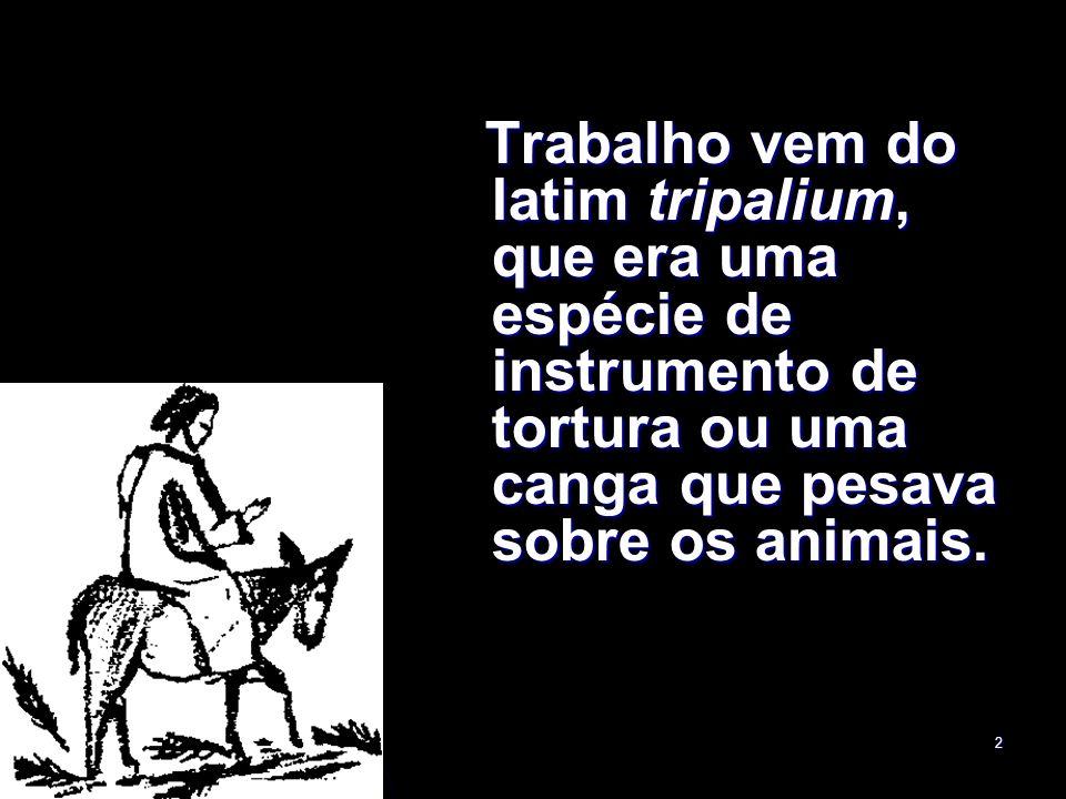 Trabalho vem do latim tripalium, que era uma espécie de instrumento de tortura ou uma canga que pesava sobre os animais.