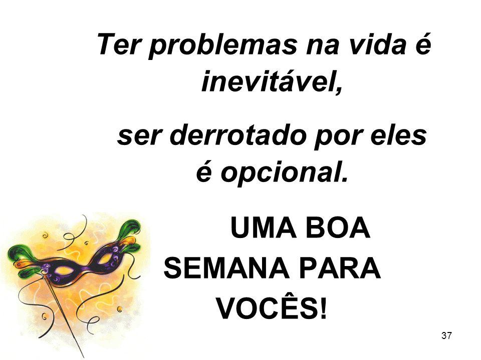 Ter problemas na vida é inevitável, ser derrotado por eles é opcional.