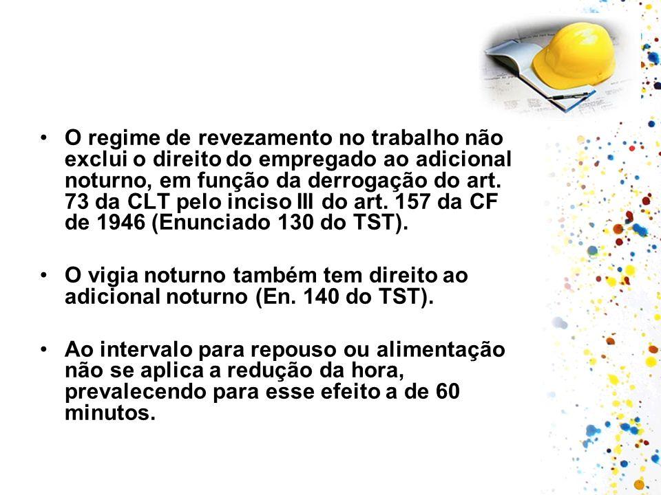 O regime de revezamento no trabalho não exclui o direito do empregado ao adicional noturno, em função da derrogação do art. 73 da CLT pelo inciso III do art. 157 da CF de 1946 (Enunciado 130 do TST).