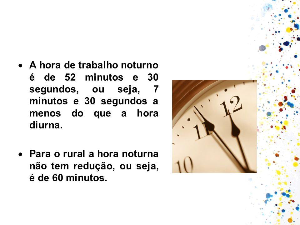 A hora de trabalho noturno é de 52 minutos e 30 segundos, ou seja, 7 minutos e 30 segundos a menos do que a hora diurna.