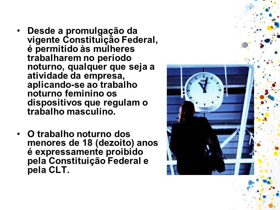 Desde a promulgação da vigente Constituição Federal, é permitido às mulheres trabalharem no período noturno, qualquer que seja a atividade da empresa, aplicando-se ao trabalho noturno feminino os dispositivos que regulam o trabalho masculino.