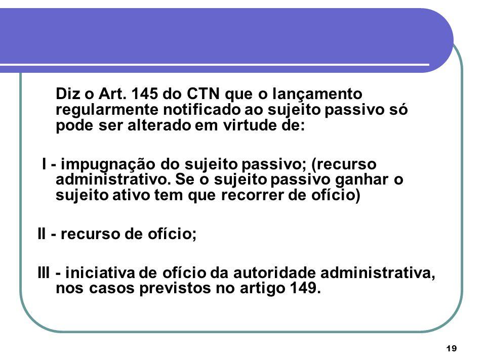 Diz o Art. 145 do CTN que o lançamento regularmente notificado ao sujeito passivo só pode ser alterado em virtude de: