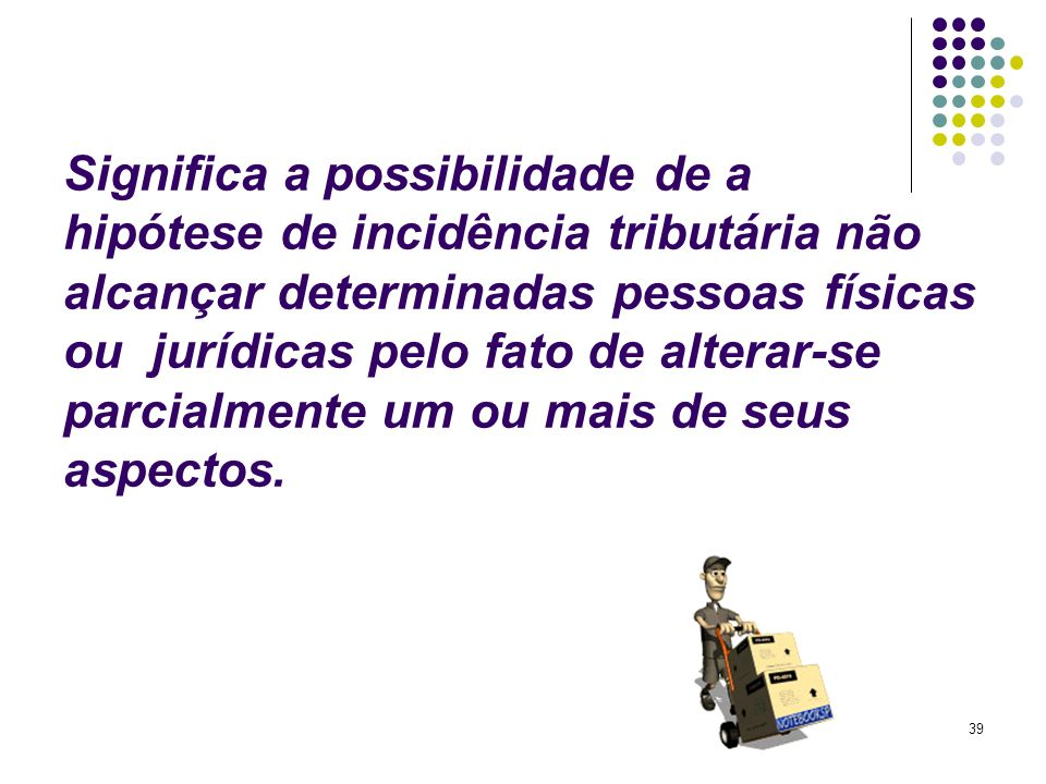 Significa a possibilidade de a hipótese de incidência tributária não alcançar determinadas pessoas físicas ou jurídicas pelo fato de alterar-se parcialmente um ou mais de seus aspectos.