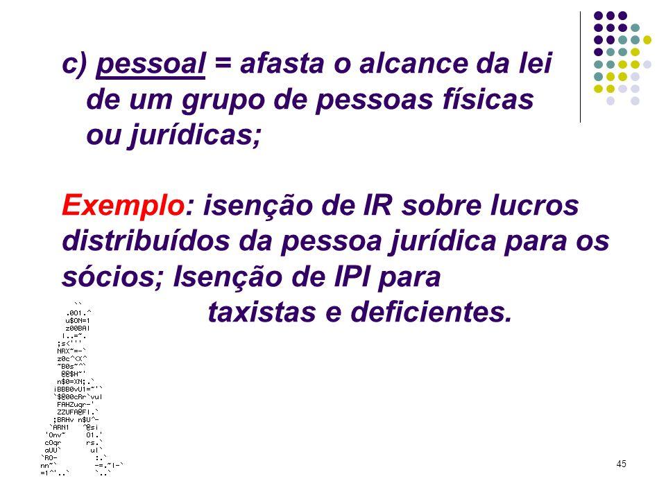 c) pessoal = afasta o alcance da lei de um grupo de pessoas físicas ou jurídicas; Exemplo: isenção de IR sobre lucros distribuídos da pessoa jurídica para os sócios; Isenção de IPI para taxistas e deficientes.