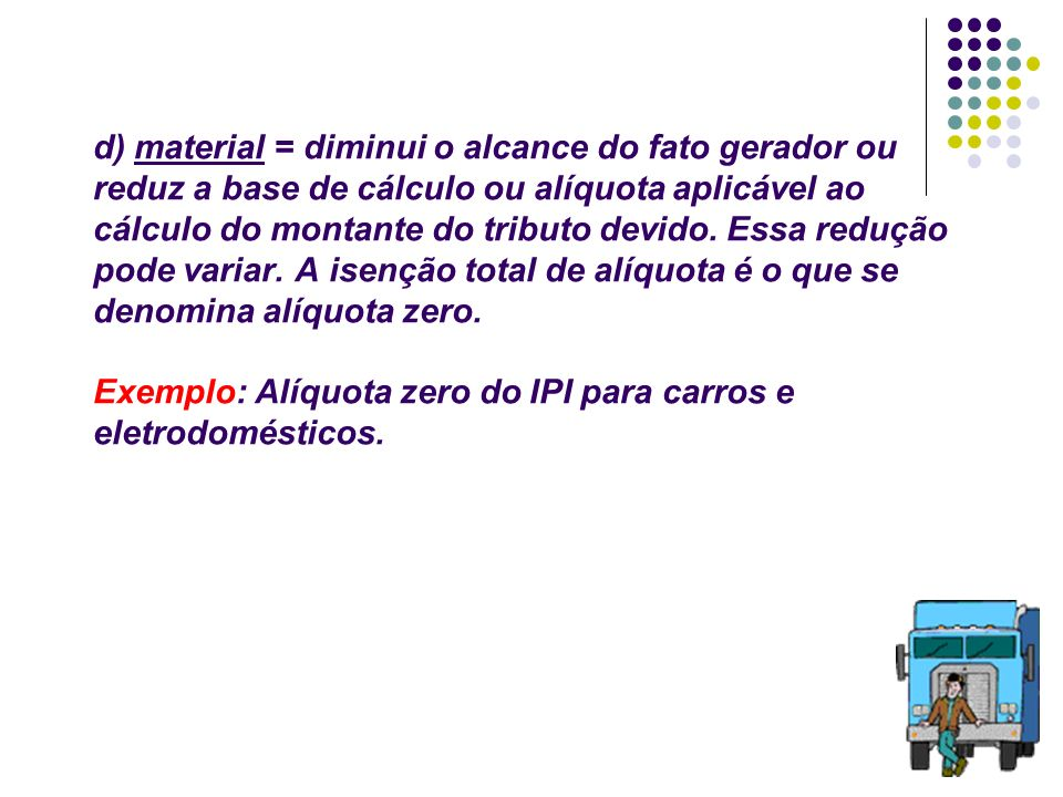 d) material = diminui o alcance do fato gerador ou reduz a base de cálculo ou alíquota aplicável ao cálculo do montante do tributo devido.