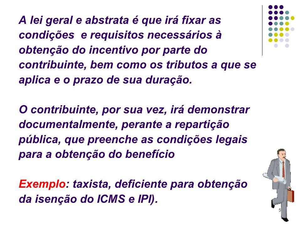 A lei geral e abstrata é que irá fixar as condições e requisitos necessários à obtenção do incentivo por parte do contribuinte, bem como os tributos a que se aplica e o prazo de sua duração.