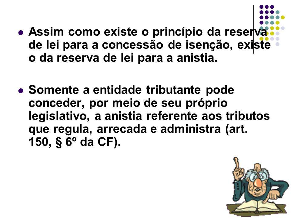 Assim como existe o princípio da reserva de lei para a concessão de isenção, existe o da reserva de lei para a anistia.