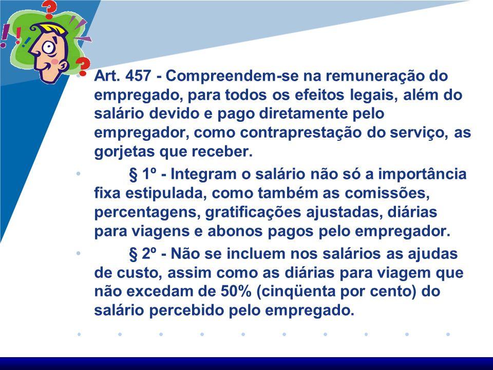 Art. 457 - Compreendem-se na remuneração do empregado, para todos os efeitos legais, além do salário devido e pago diretamente pelo empregador, como contraprestação do serviço, as gorjetas que receber.