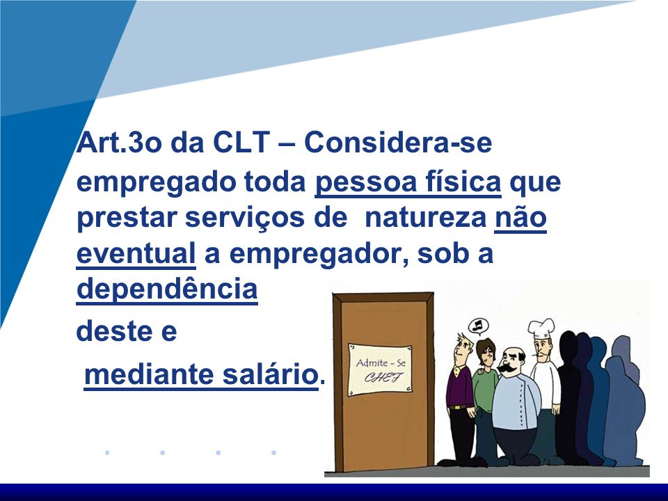 Art.3o da CLT – Considera-se empregado toda pessoa física que prestar serviços de natureza não eventual a empregador, sob a dependência