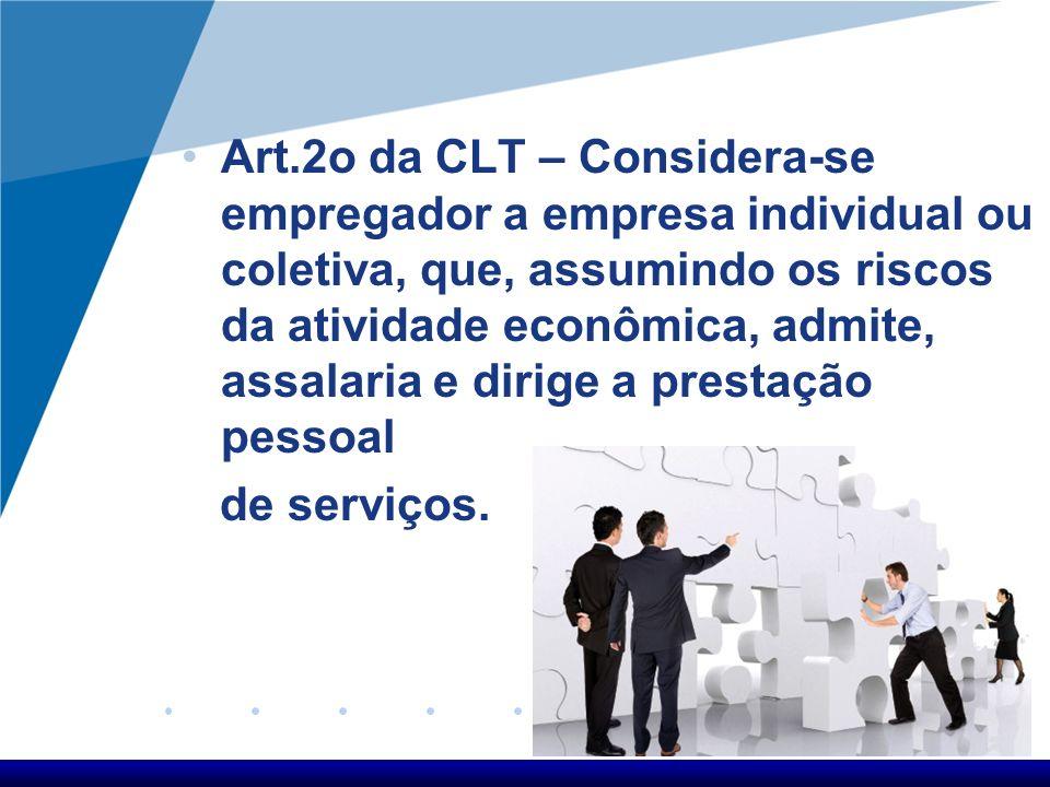 Art.2o da CLT – Considera-se empregador a empresa individual ou coletiva, que, assumindo os riscos da atividade econômica, admite, assalaria e dirige a prestação pessoal