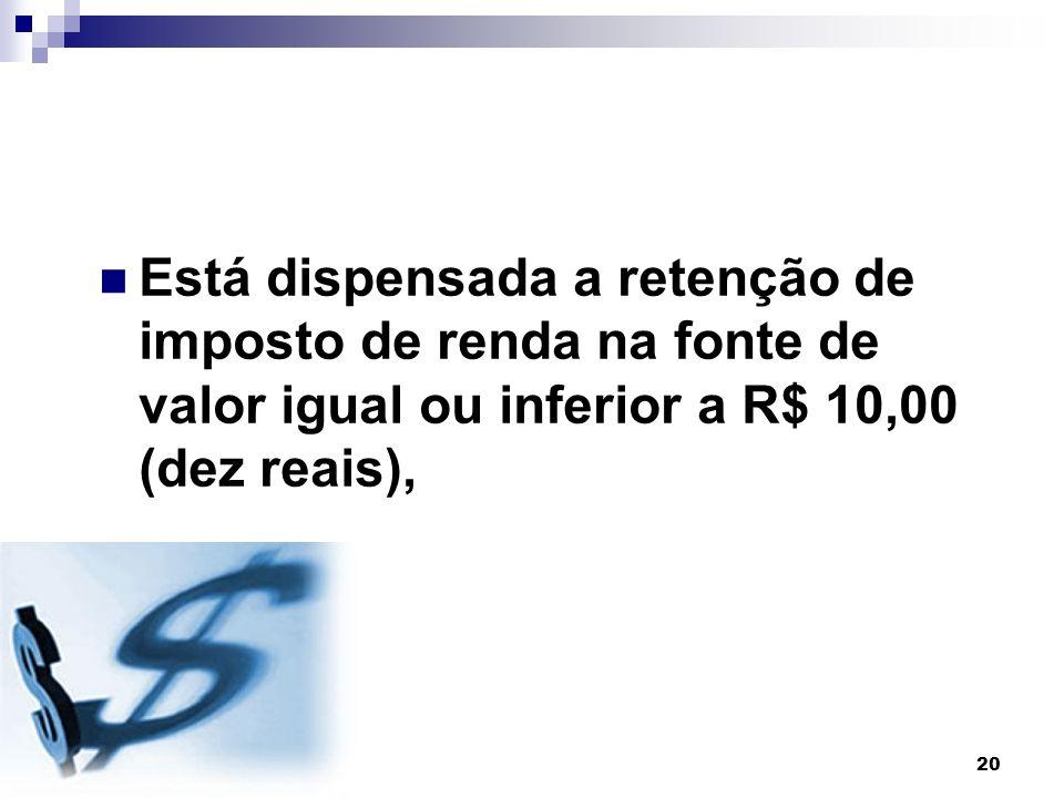 Está dispensada a retenção de imposto de renda na fonte de valor igual ou inferior a R$ 10,00 (dez reais),