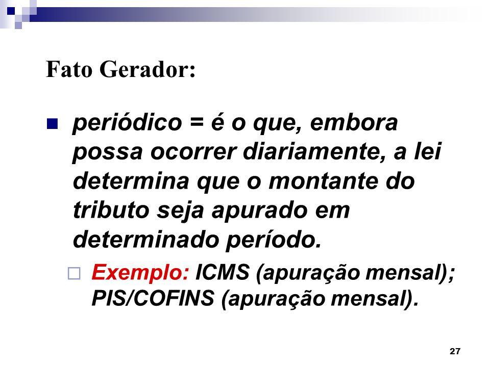Fato Gerador: periódico = é o que, embora possa ocorrer diariamente, a lei determina que o montante do tributo seja apurado em determinado período.