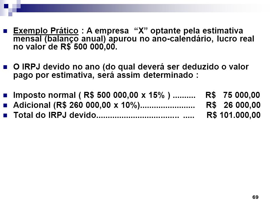 Exemplo Prático : A empresa X optante pela estimativa mensal (balanço anual) apurou no ano-calendário, lucro real no valor de R$ 500 000,00.