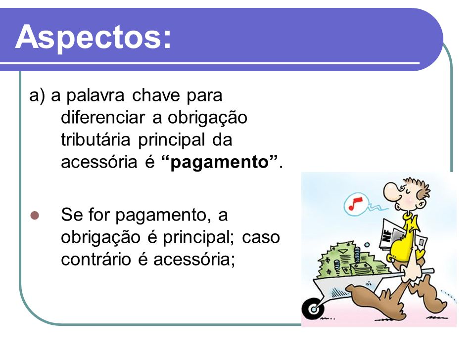 Aspectos: a) a palavra chave para diferenciar a obrigação tributária principal da acessória é pagamento .