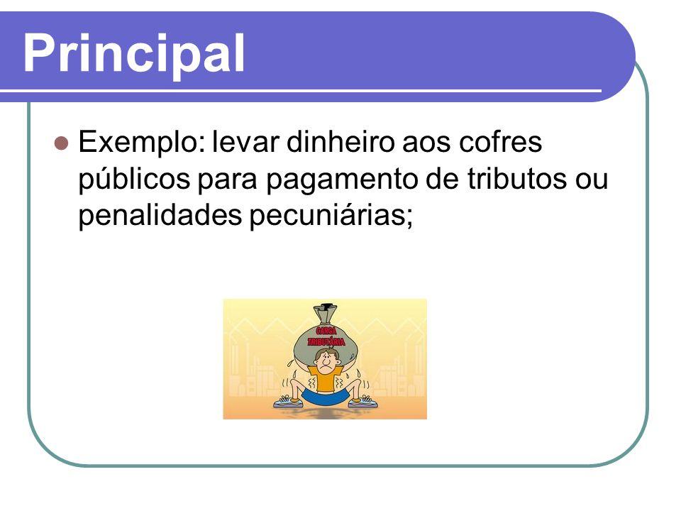 Principal Exemplo: levar dinheiro aos cofres públicos para pagamento de tributos ou penalidades pecuniárias;