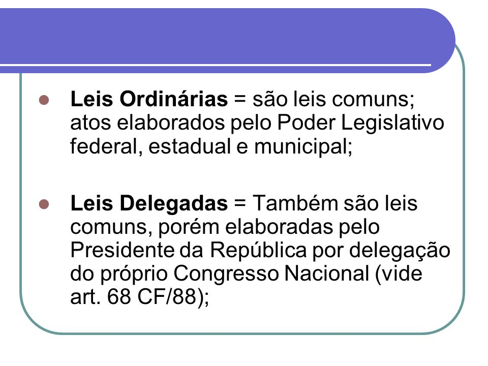 Leis Ordinárias = são leis comuns; atos elaborados pelo Poder Legislativo federal, estadual e municipal;