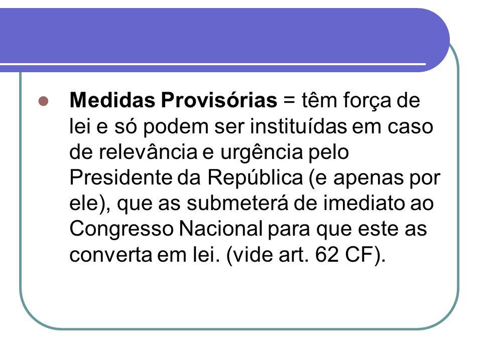 Medidas Provisórias = têm força de lei e só podem ser instituídas em caso de relevância e urgência pelo Presidente da República (e apenas por ele), que as submeterá de imediato ao Congresso Nacional para que este as converta em lei.