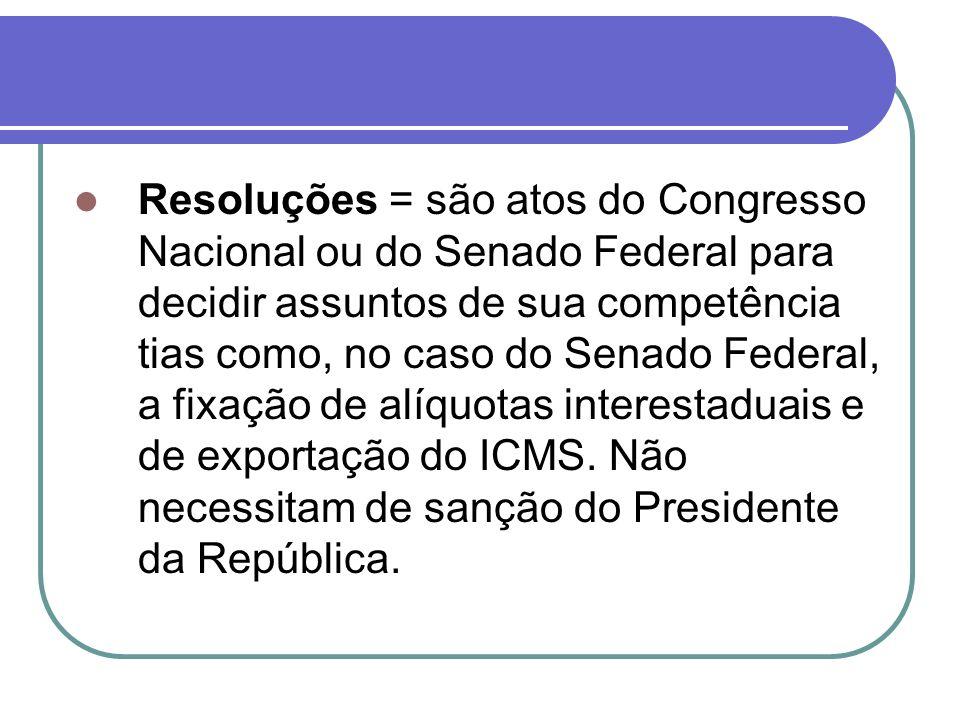 Resoluções = são atos do Congresso Nacional ou do Senado Federal para decidir assuntos de sua competência tias como, no caso do Senado Federal, a fixação de alíquotas interestaduais e de exportação do ICMS.