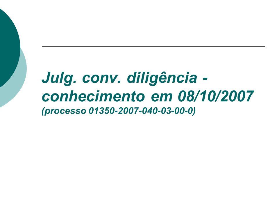 Julg. conv. diligência - conhecimento em 08/10/2007 (processo 01350-2007-040-03-00-0)