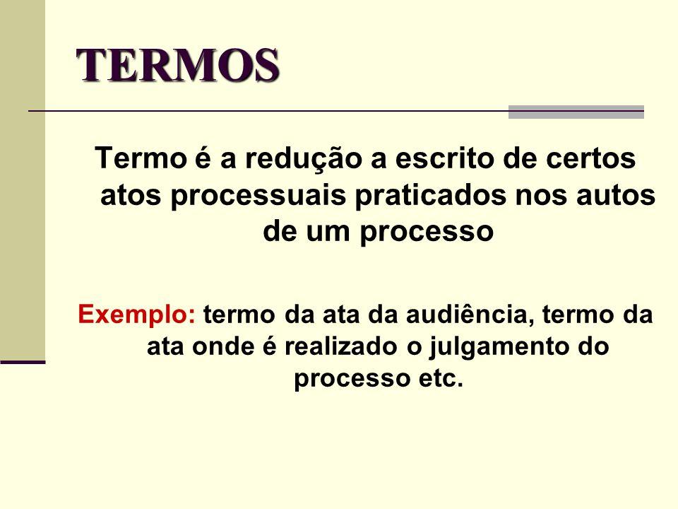 TERMOS Termo é a redução a escrito de certos atos processuais praticados nos autos de um processo.