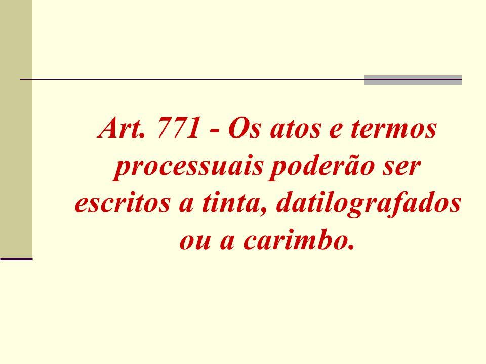 Art. 771 - Os atos e termos processuais poderão ser escritos a tinta, datilografados ou a carimbo.