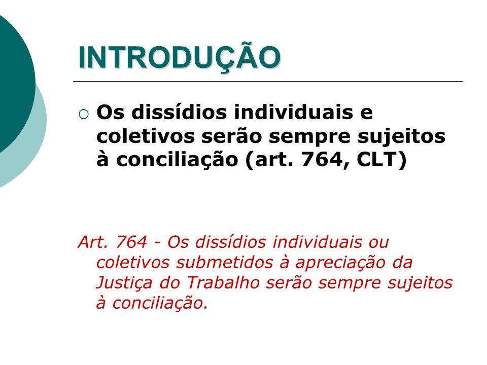 INTRODUÇÃO Os dissídios individuais e coletivos serão sempre sujeitos à conciliação (art. 764, CLT)