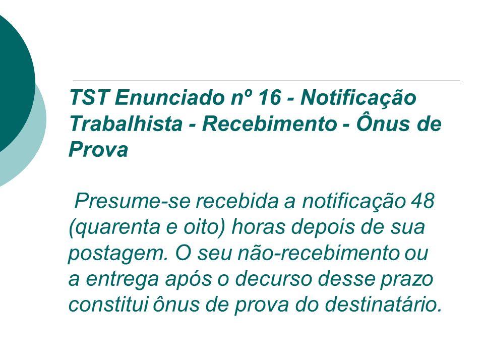 TST Enunciado nº 16 - Notificação Trabalhista - Recebimento - Ônus de Prova Presume-se recebida a notificação 48 (quarenta e oito) horas depois de sua postagem.