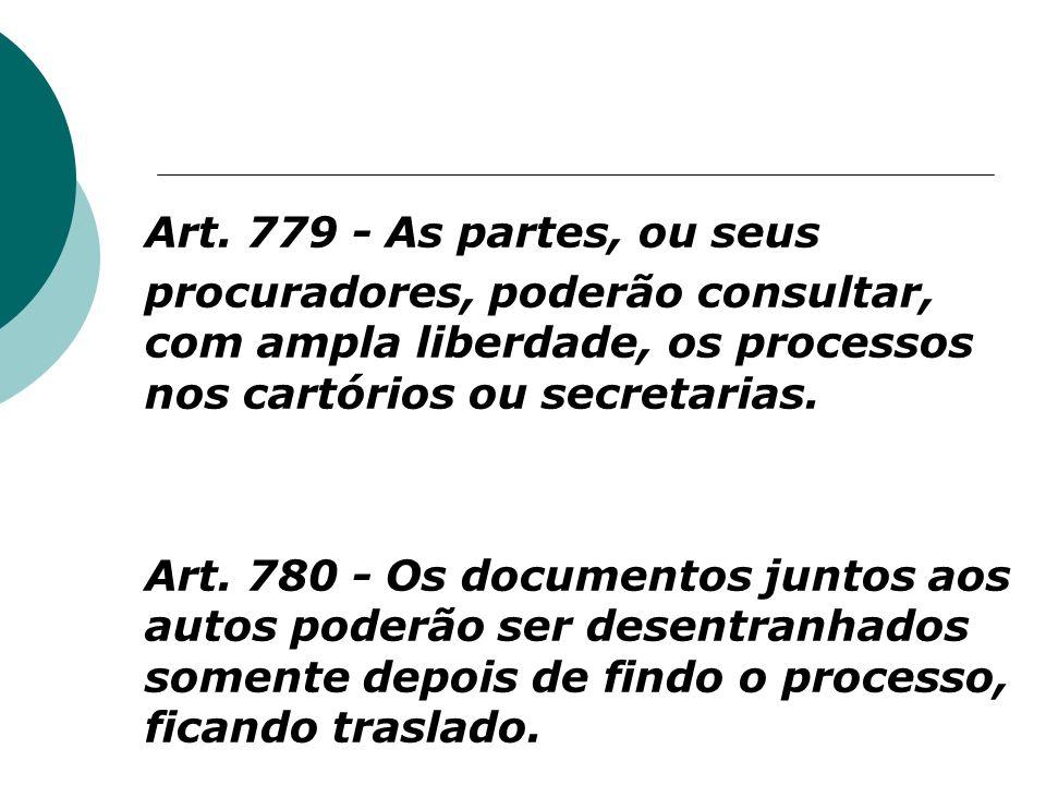 Art. 779 - As partes, ou seus procuradores, poderão consultar, com ampla liberdade, os processos nos cartórios ou secretarias.