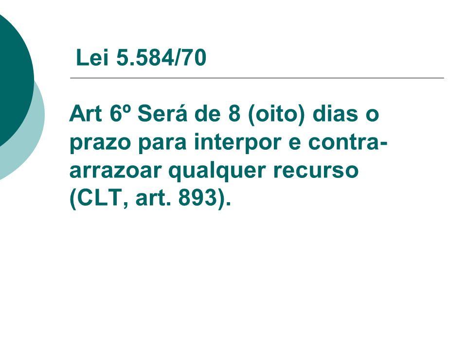 Lei 5.584/70 Art 6º Será de 8 (oito) dias o prazo para interpor e contra-arrazoar qualquer recurso (CLT, art.