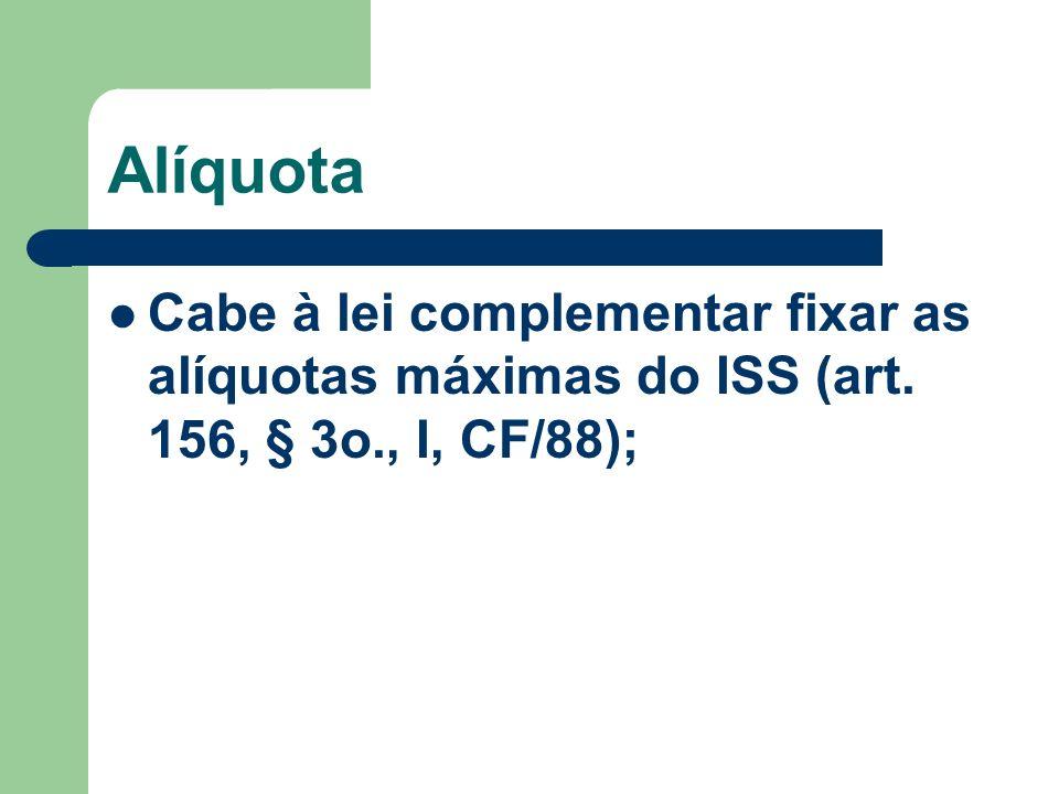 Alíquota Cabe à lei complementar fixar as alíquotas máximas do ISS (art. 156, § 3o., I, CF/88);