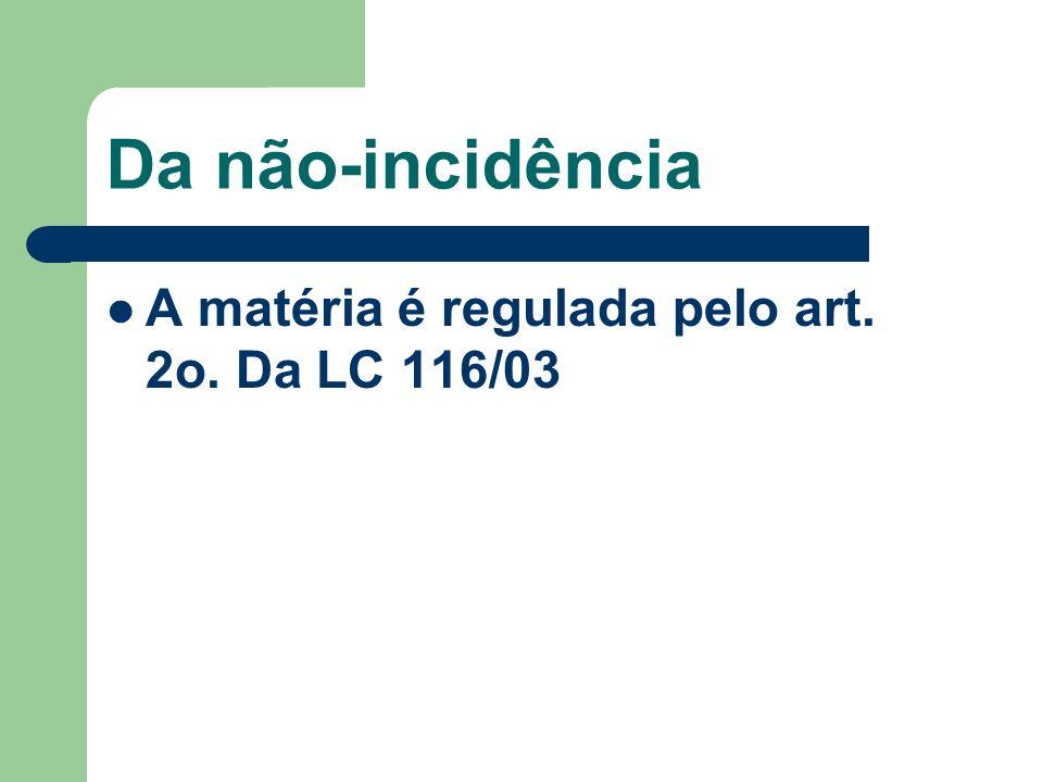 Da não-incidência A matéria é regulada pelo art. 2o. Da LC 116/03