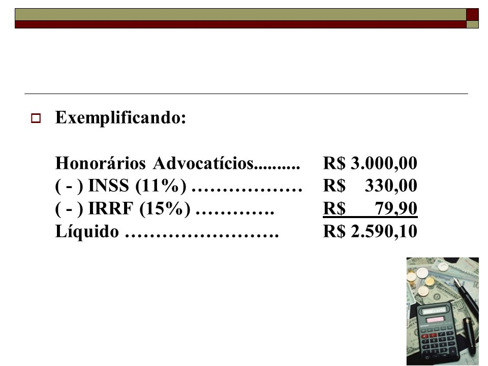 Exemplificando: Honorários Advocatícios.......... R$ 3.000,00. ( - ) INSS (11%) ……………… R$ 330,00.