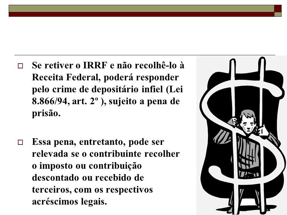 Se retiver o IRRF e não recolhê-lo à Receita Federal, poderá responder pelo crime de depositário infiel (Lei 8.866/94, art. 2º ), sujeito a pena de prisão.