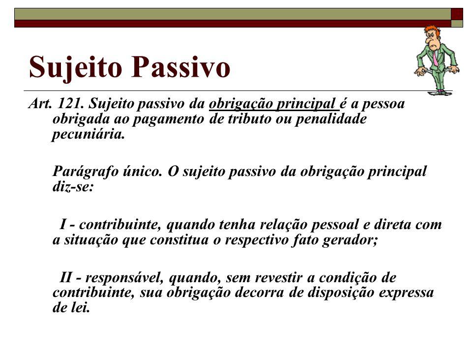 Sujeito Passivo Art. 121. Sujeito passivo da obrigação principal é a pessoa obrigada ao pagamento de tributo ou penalidade pecuniária.