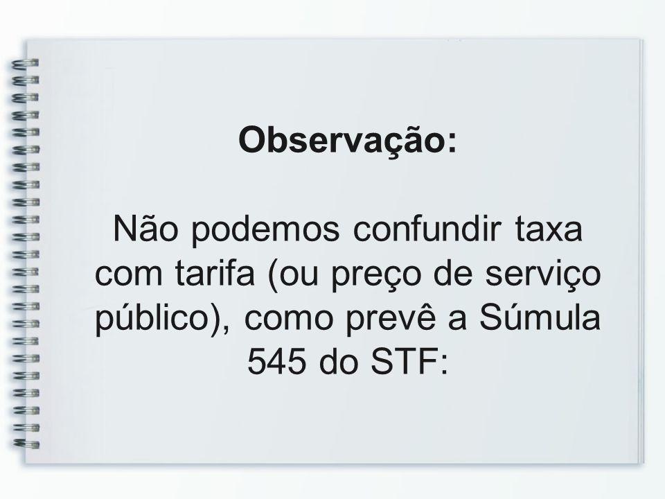 Observação: Não podemos confundir taxa com tarifa (ou preço de serviço público), como prevê a Súmula 545 do STF:
