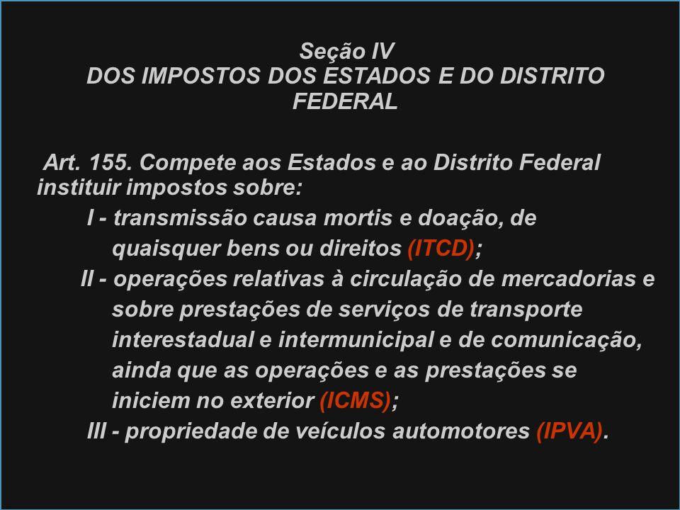 Seção IV DOS IMPOSTOS DOS ESTADOS E DO DISTRITO FEDERAL