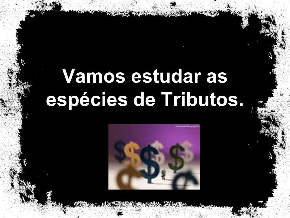 Vamos estudar as espécies de Tributos.