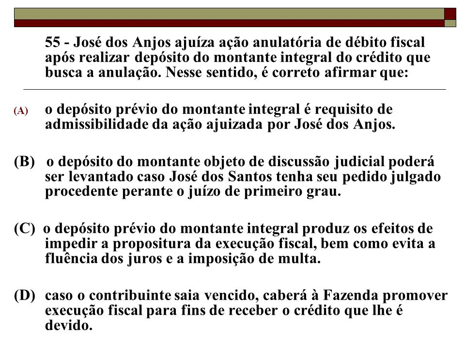55 - José dos Anjos ajuíza ação anulatória de débito fiscal após realizar depósito do montante integral do crédito que busca a anulação. Nesse sentido, é correto afirmar que: