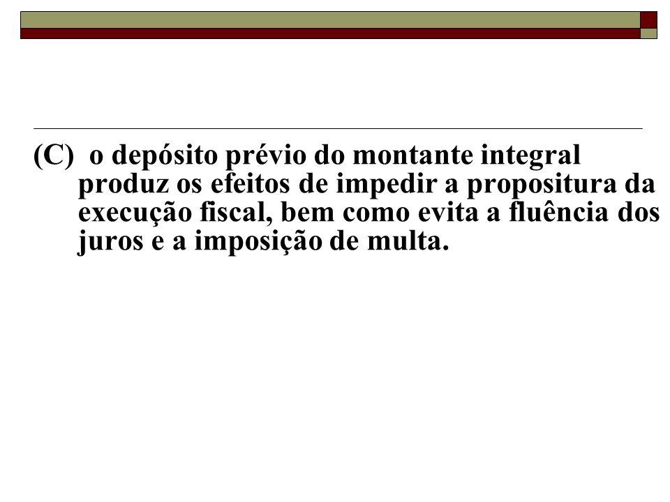 (C) o depósito prévio do montante integral produz os efeitos de impedir a propositura da execução fiscal, bem como evita a fluência dos juros e a imposição de multa.