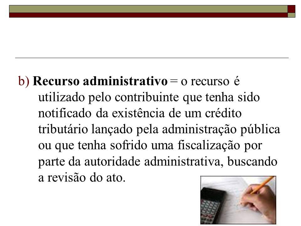 b) Recurso administrativo = o recurso é utilizado pelo contribuinte que tenha sido notificado da existência de um crédito tributário lançado pela administração pública ou que tenha sofrido uma fiscalização por parte da autoridade administrativa, buscando a revisão do ato.