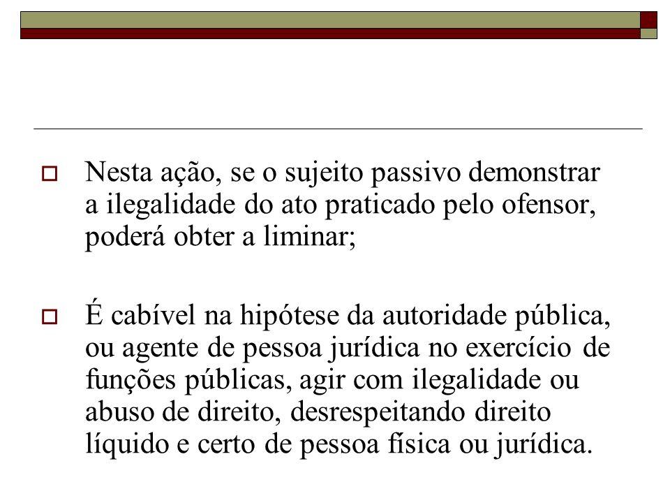 Nesta ação, se o sujeito passivo demonstrar a ilegalidade do ato praticado pelo ofensor, poderá obter a liminar;