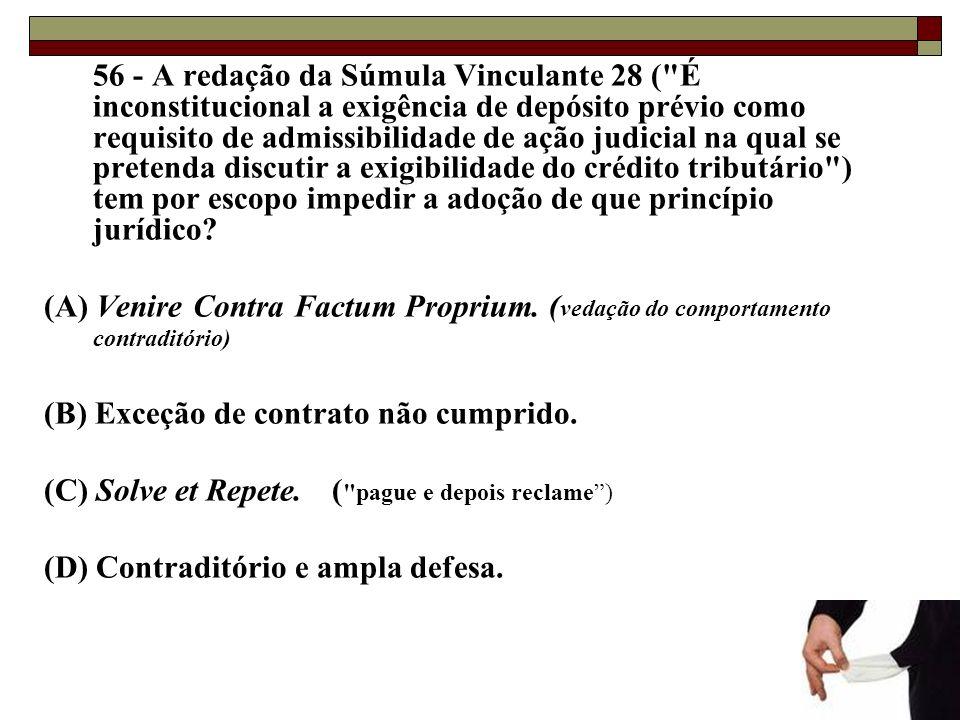 56 - A redação da Súmula Vinculante 28 ( É inconstitucional a exigência de depósito prévio como requisito de admissibilidade de ação judicial na qual se pretenda discutir a exigibilidade do crédito tributário ) tem por escopo impedir a adoção de que princípio jurídico