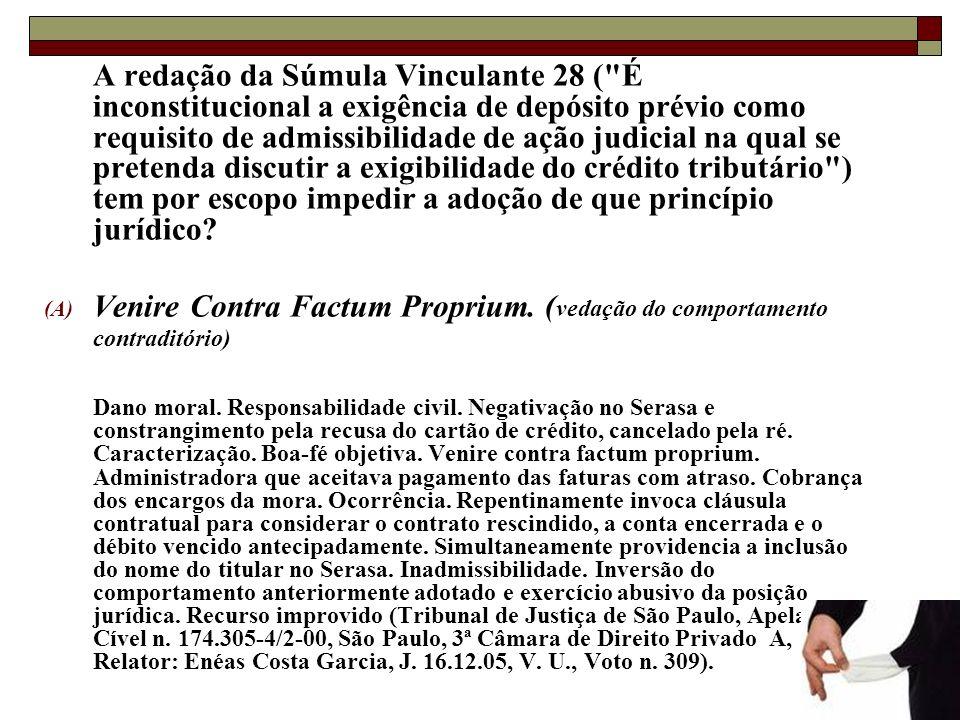A redação da Súmula Vinculante 28 ( É inconstitucional a exigência de depósito prévio como requisito de admissibilidade de ação judicial na qual se pretenda discutir a exigibilidade do crédito tributário ) tem por escopo impedir a adoção de que princípio jurídico