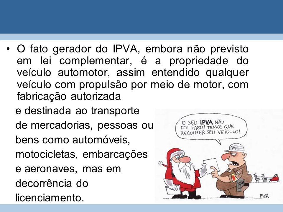 O fato gerador do IPVA, embora não previsto em lei complementar, é a propriedade do veículo automotor, assim entendido qualquer veículo com propulsão por meio de motor, com fabricação autorizada