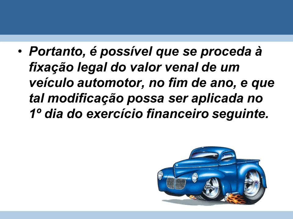 Portanto, é possível que se proceda à fixação legal do valor venal de um veículo automotor, no fim de ano, e que tal modificação possa ser aplicada no 1º dia do exercício financeiro seguinte.