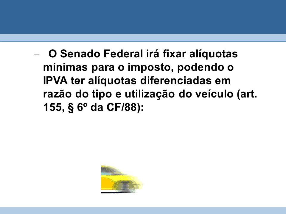 O Senado Federal irá fixar alíquotas mínimas para o imposto, podendo o IPVA ter alíquotas diferenciadas em razão do tipo e utilização do veículo (art.