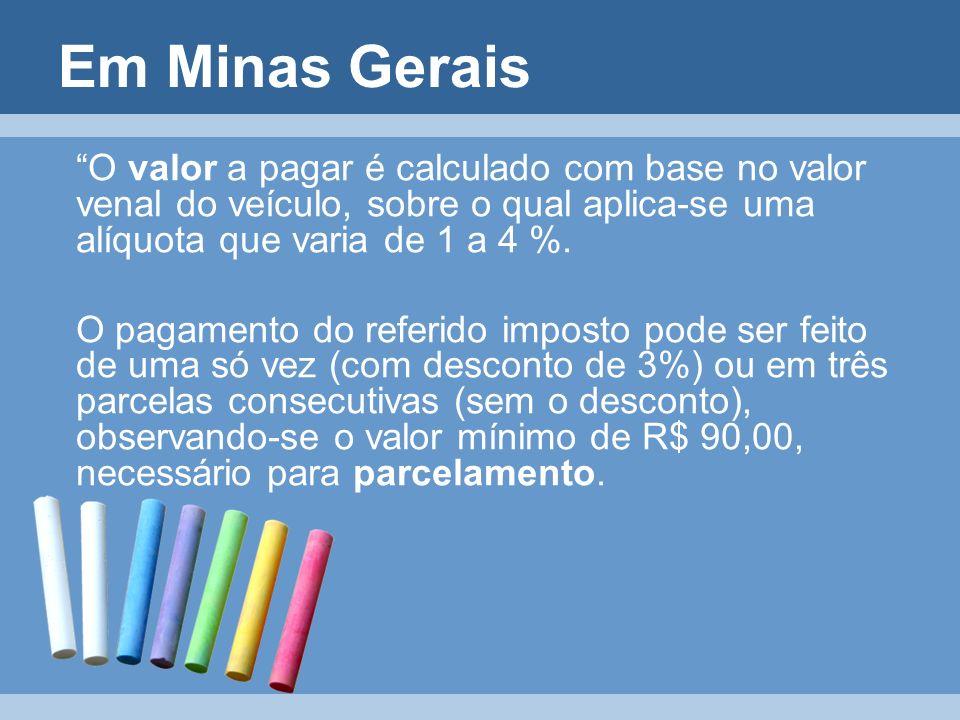 Em Minas Gerais O valor a pagar é calculado com base no valor venal do veículo, sobre o qual aplica-se uma alíquota que varia de 1 a 4 %.